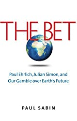 The Bet - Paul Ehrlich, Julian Simon, and Our Gamble Over Earth′s Future