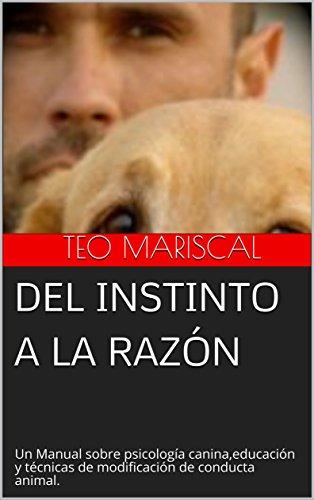 Del Instinto a la razón: Un Manual sobre psicología canina,educación y técnicas de modificación de conducta animal.