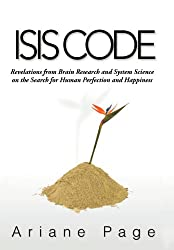 Isis Code: Revelations from Brain Research and System Science on the Search for Human Perfection and Happiness