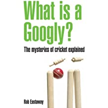 What Is A Googly?: The Mysteries Of Cricket Explained by Rob Eastaway (2010-04-01)