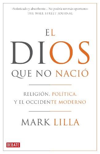 El Dios que no nació: Religión, política y el Occidente moderno por Mark Lilla