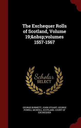 The Exchequer Rolls of Scotland, Volume 19;volumes 1557-1567