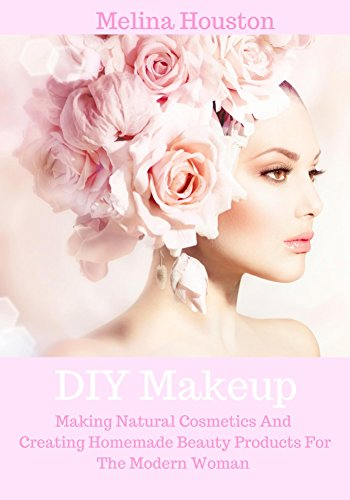 DIY Makeup: Making Natural Cosmetics And Creating Homemade Beauty Products For The Modern Woman (Formulating Natural Cosmetics And DIY Beauty Products Book 1) (English Edition)