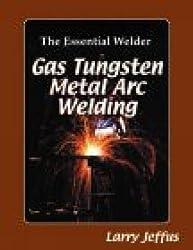 The Essential Welder: Gas Tungsten Arc Welding Classroom Manual: Gas, Tungsten, Metal, Arc Welding