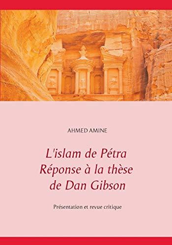L'islam de Pétra réponse à la thèse de Dan Gibson : Présentation et revue critique par Ahmed Amine