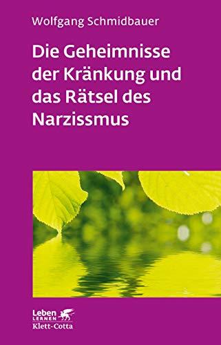 Die Geheimnisse der Kränkung und das Rätsel des Narzissmus: Seelische Verletzlichkeit in der Psychotherapie (Leben lernen)