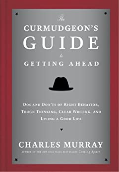 The Curmudgeon's Guide to Getting Ahead: Dos and Don'ts of Right Behavior, Tough Thinking, Clear Writing, and Living a Good Life di [Murray, Charles]