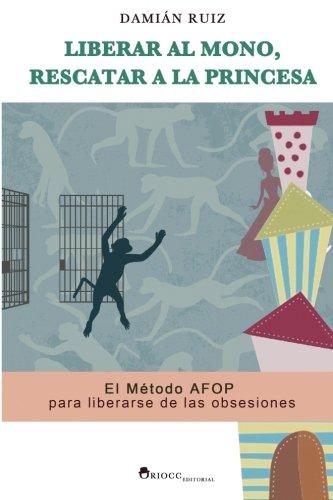 Liberar al mono, rescatar a la princesa: El Metodo AFOP para liberarse de las obsesiones