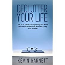 Declutter Your Life: The Art of Tidying Up, Organizing Your Home, Decluttering Your Mind, and Minimalist Living (Less is More!) (English Edition)