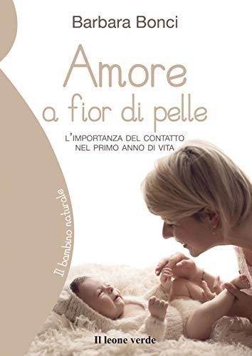 amore a fior di pelle: l'importanza del contatto nel primo anno di vita (il bambino naturale vol. 65)