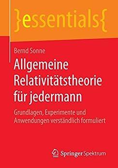 Allgemeine Relativitätstheorie für jedermann: Grundlagen, Experimente und Anwendungen verständlich formuliert (essentials)