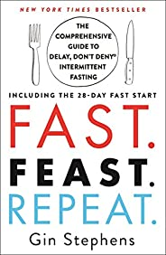 Fast. Feast. Repeat.: The Comprehensive Guide to Delay, Don't Deny(r) Intermittent Fasting--Including the