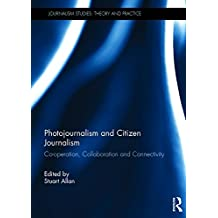 Photojournalism and Citizen Journalism: Co-operation, Collaboration and Connectivity (Journalism Studies: Theory and Practice)