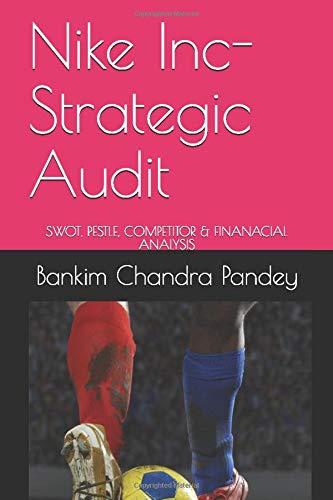 Nike Inc- Strategic Audit: SWOT, PESTLE, COMPETITOR & FINANACIAL ANALYSIS