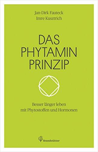 Das Phytaminprinzip: Besser länger leben mit Phytostoffen und Hormonen