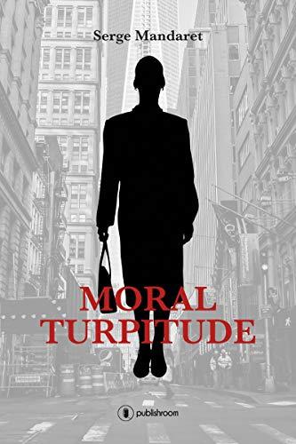 Moral Turpitude: Un roman financier par Serge Mandaret