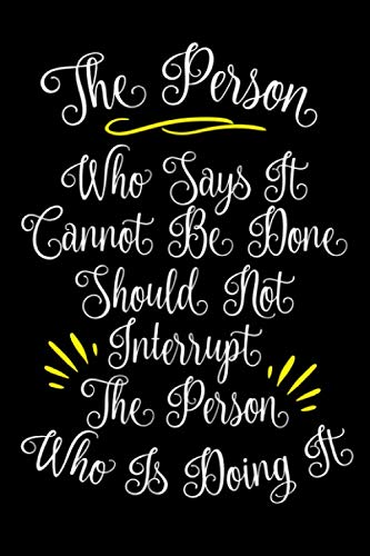 The Person Who Says It Cannot Be Done Should Not Interrupt The Person Who Is Doing It: Funny Office Notebook/Journal For Women/Men/Coworkers/Boss/Business (6x9 inch)