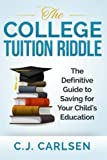 The College Tuition Riddle: The Definitive Guide to Saving for Your Child's Education by C J Carlsen (2015-01-29)