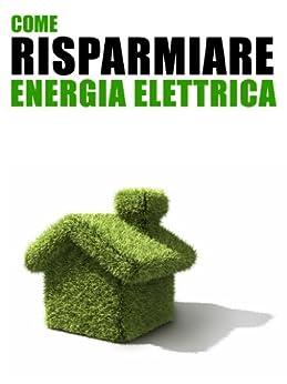 Come risparmiare energia elettrica 101 consigli pratici for Come risparmiare e risparmiare per una casa