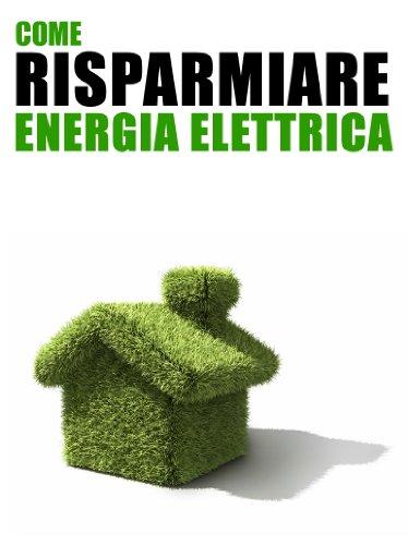 Come Risparmiare Energia Elettrica: 101 Consigli Pratici per Tutti i Giorni per Ridurre i Consumi in Casa e Risparmiare sulle Bollette