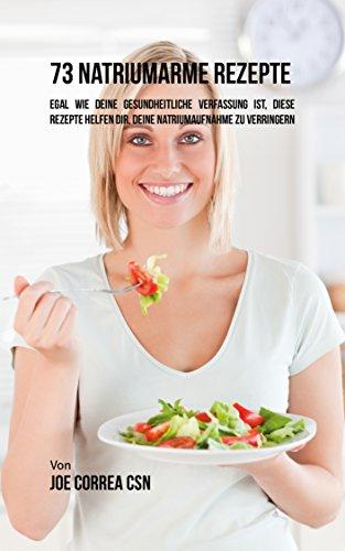 73 natriumarme Rezepte: Egal wie deine gesundheitliche Verfassung ist, diese Rezepte helfen dir, deine Natriumaufnahme zu verringern (Niedrigen Salz Kochen)