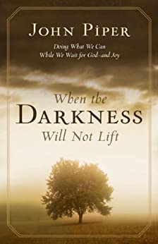 When the Darkness Will Not Lift: Doing What We Can While We Wait for God: Doing What We Can While We Wait for God--and Joy von [Piper, John]
