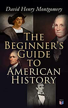 The Beginner's Guide to American History: Illustrated Edition: Columbus, John Cabot, Henry Hudson, King Philip, William Penn, Benjamin Franklin, George ... Jefferson, Abraham Lincoln (English Edition) di [Montgomery, David Henry]
