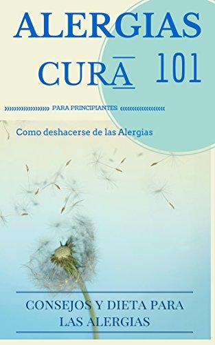 Alergias: Cura Para El Alivio De La Alergia 101  Cómo Ser O Mantenerse Libre De Alergias: Consejos Y Dietas Para Principiantes por Juan Perez epub
