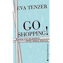 Go Shopping!: Warum wir es einfach nicht lassen können