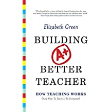 Building a Better Teacher: How Teaching Works (and How to Teach It to Everyone) by Elizabeth Green (2014-08-04)