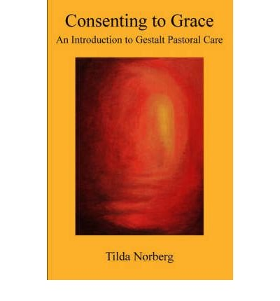 [(Consenting to Grace: An Introduction to Gestalt Pastoral Care)] [Author: Tilda Norberg] published on (December, 2005)