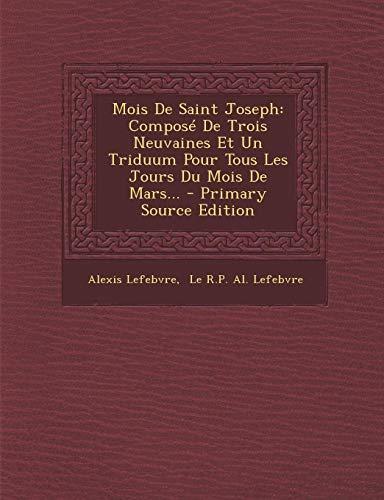 Mois de Saint Joseph: Compose de Trois Neuvaines Et Un Triduum Pour Tous Les Jours Du Mois de Mars. - Primary Source Edition