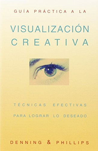 Guia Practica a La Visualizacion Creativa/Practical Guide to Creative Visualization: Tecnicas Efectivas Para Lograr Lo Deseado/Manifest Your Desires