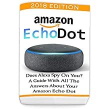Amazon Echo Dot 2018: Does Alexa Spy On You? A Guide With All The Answers About Your Amazon Echo Dot: (3rd Generation, Amazon Echo, Dot, Echo Dot, Amazon ... Dot ebook, Amazon Dot) (English Edition)