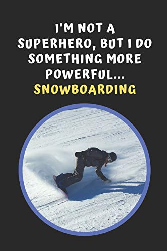 I'm Not A Superhero But I Do Something More Powerful... Snowboarding: Novelty Lined Notebook / Journal To Write In Perfect Gift Item (6 x 9 inches) -