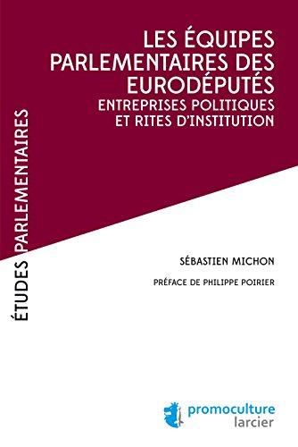 Les équipes parlementaires des eurodéputés: Entreprises politiques et rites d'institution (Études Parlementaires) par Sébastien Michon
