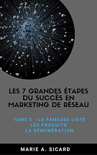 LES 7 GRANDES ÉTAPES DU SUCCÈS EN MARKETING DE RÉSEAU: TOME 2: La fameuse liste, les produits, la rémunération par Marie A. Sicard
