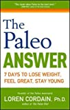 [(The Paleo Answer: 7 Days to Lose Weight, Feel Great, Stay Young)] [Author: Loren Cordain] published on (October, 2012)