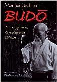 Budo - Les enseignements du fondateur de l'aïkido de Morihei Ueshiba,Kisshômaru Ueshiba (Préface),Louis Boileau (Traduction) ( 26 avril 2013 ) - 26/04/2013