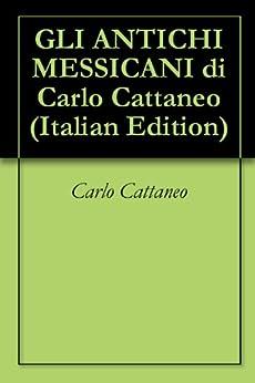 GLI ANTICHI MESSICANI di Carlo Cattaneo di [Cattaneo, Carlo]