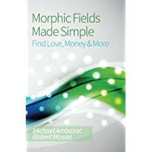 Morphic Fields Made Simple: Find Love, Money & More by Michael Ambazac (2013-07-31)