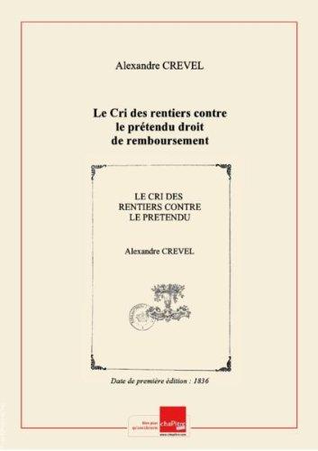 Le Cri des rentiers contre le prétendu droit de remboursement, de conversion et de réduction des rentes de l'État que veut s'arroger la Chambre des Députés pour faire du quatre cinquième consolidé à l'imitation du tiers consolidé de la Convention, par Alexandre Crevel,... [Edition de 1836]