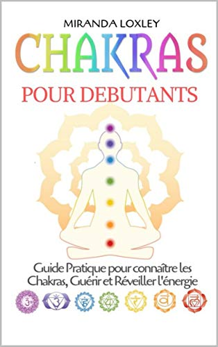 Chakras pour Debutants: Guide Pratique pour connaître les Chakras, Guérir et Réveiller l'énergie par Miranda  Loxley