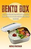 Bento Box: Jeden Tag gesunde und kreative Mahlzeiten zum Mitnehmen in einer außergewöhnlichen Lunchbox (Bonus: über 40 leckere Bento Box Rezepte für einen schnellen Start)
