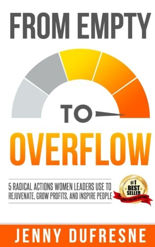 from-empty-to-overflow-5-radical-actions-women-leaders-use-to-rejuvenate-grow-profits-and-inspire-pe