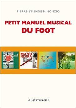 Petit manuel musical du football de Pierre-Etienne Minonzio ( 17 avril 2014 )