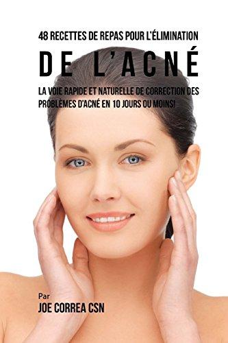48 Recettes de Repas pour l'élimination de l'acné: La voie rapide et naturelle de correction des problèmes d'acné en 10 jours ou moins! par Joe Correa CSN