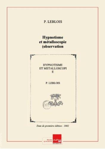 Hypnotisme et métalloscopie (observation et interprétation), par P. Leblois,... [Edition de 1882] par P. (Dr) Leblois