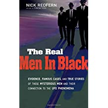Real Men In Black: Evidence, Famous Cases, and True Stories of These Mysterious Men and Their Connection to the UFO Phenomena