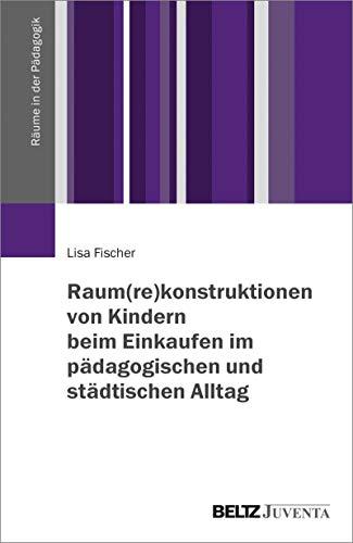 Raum(re)konstruktionen von Kindern beim Einkaufen im pädagogischen und städtischen Alltag (Räume in der Pädagogik)